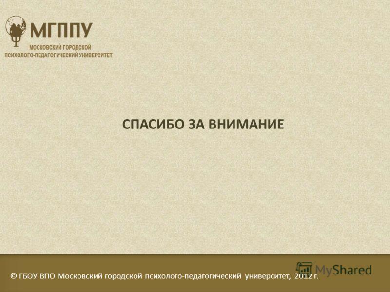 © ГБОУ ВПО Московский городской психолого-педагогический университет, 2012 г. СПАСИБО ЗА ВНИМАНИЕ