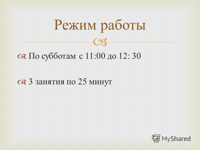 По субботам с 11:00 до 12: 30 3 занятия по 25 минут Режим работы