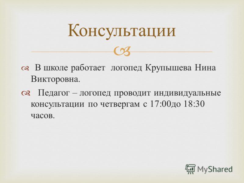В школе работает логопед Крупышева Нина Викторовна. Педагог – логопед проводит индивидуальные консультации по четвергам с 17:00 до 18:30 часов. Консультации