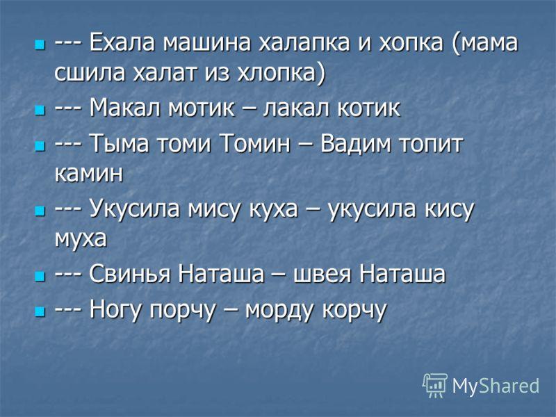 --- Ехала машина халапка и хопка (мама сшила халат из хлопка) --- Ехала машина халапка и хопка (мама сшила халат из хлопка) --- Макал мотик – лакал котик --- Макал мотик – лакал котик --- Тыма томи Томин – Вадим топит камин --- Тыма томи Томин – Вади