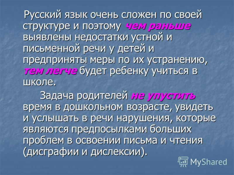 Русский язык очень сложен по своей структуре и поэтому чем раньше выявлены недостатки устной и письменной речи у детей и предприняты меры по их устранению, тем легче будет ребенку учиться в школе. Русский язык очень сложен по своей структуре и поэтом