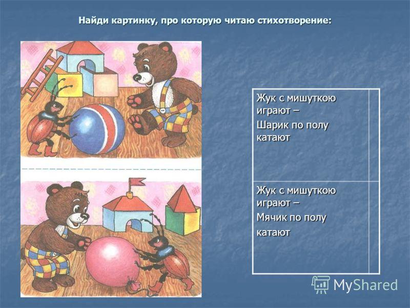 Найди картинку, про которую читаю стихотворение: Жук с мишуткою играют – Шарик по полу катают Жук с мишуткою играют – Мячик по полу катают