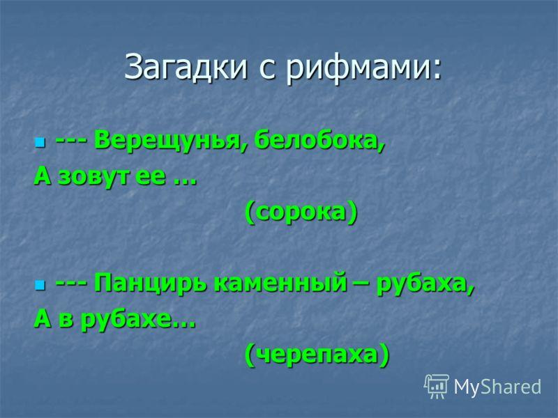 Загадки с рифмами: Загадки с рифмами: --- Верещунья, белобока, --- Верещунья, белобока, А зовут ее … (сорока) (сорока) --- Панцирь каменный – рубаха, --- Панцирь каменный – рубаха, А в рубахе… (черепаха) (черепаха)