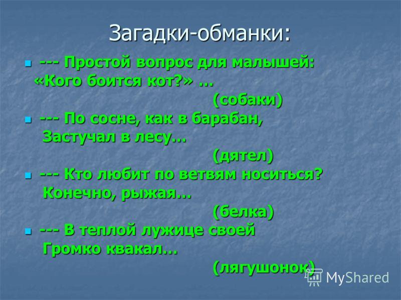 Загадки-обманки: --- Простой вопрос для малышей: --- Простой вопрос для малышей: «Кого боится кот?» … «Кого боится кот?» … (собаки) (собаки) --- По сосне, как в барабан, --- По сосне, как в барабан, Застучал в лесу… Застучал в лесу… (дятел) (дятел) -