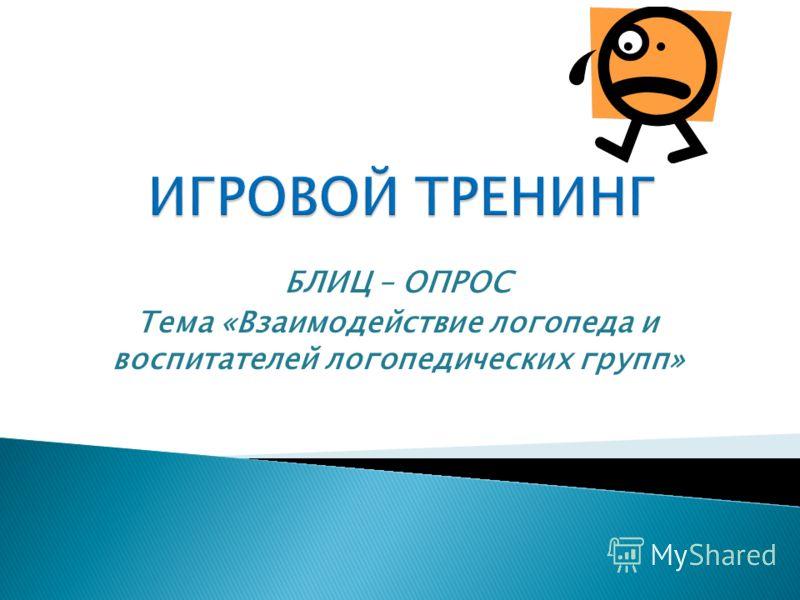 БЛИЦ – ОПРОС Тема «Взаимодействие логопеда и воспитателей логопедических групп»