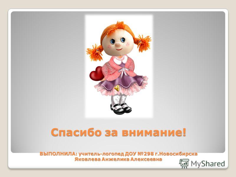 Спасибо за внимание! ВЫПОЛНИЛА: учитель-логопед ДОУ 298 г.Новосибирска Яковлева Анжелика Алексеевна