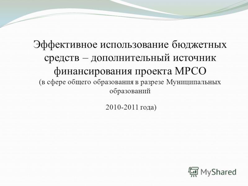 Эффективное использование бюджетных средств – дополнительный источник финансирования проекта МРСО (в сфере общего образования в разрезе Муниципальных образований 2010-2011 года)