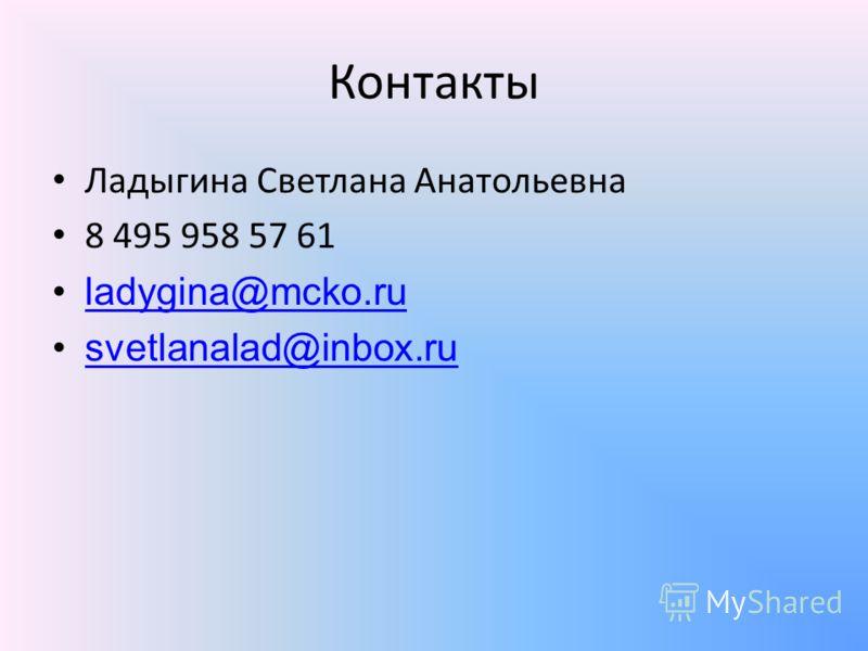 Контакты Ладыгина Светлана Анатольевна 8 495 958 57 61 ladygina@mcko.ru svetlanalad@inbox.ru