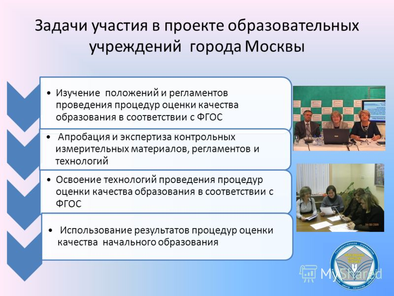 Задачи участия в проекте образовательных учреждений города Москвы Изучение положений и регламентов проведения процедур оценки качества образования в соответствии с ФГОС Апробация и экспертиза контрольных измерительных материалов, регламентов и технол