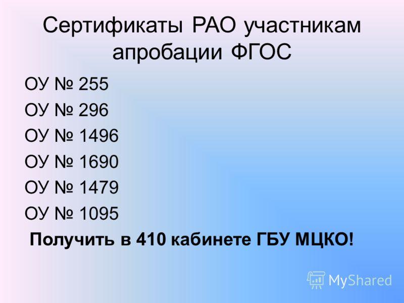 Сертификаты РАО участникам апробации ФГОС ОУ 255 ОУ 296 ОУ 1496 ОУ 1690 ОУ 1479 ОУ 1095 Получить в 410 кабинете ГБУ МЦКО!