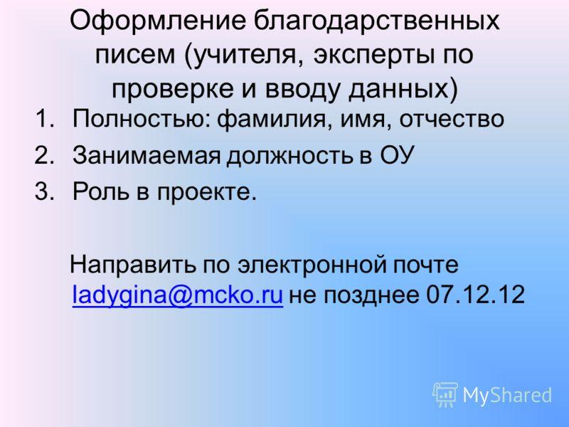 Оформление благодарственных писем (учителя, эксперты по проверке и вводу данных) 1.Полностью: фамилия, имя, отчество 2.Занимаемая должность в ОУ 3.Роль в проекте. Направить по электронной почте ladygina@mcko.ru не позднее 07.12.12 ladygina@mcko.ru