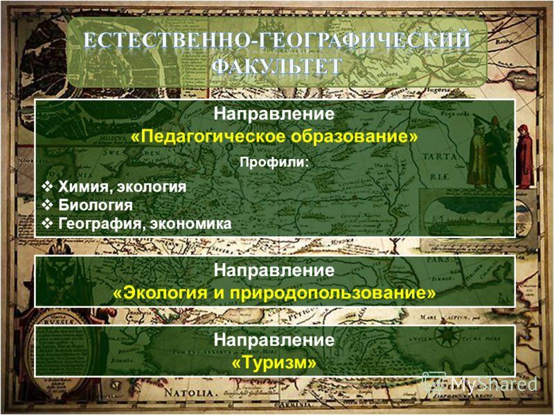 Направление «Педагогическое образование» Профили: Химия, экология Биология География, экономика Направление «Экология и природопользование» Направление «Туризм»
