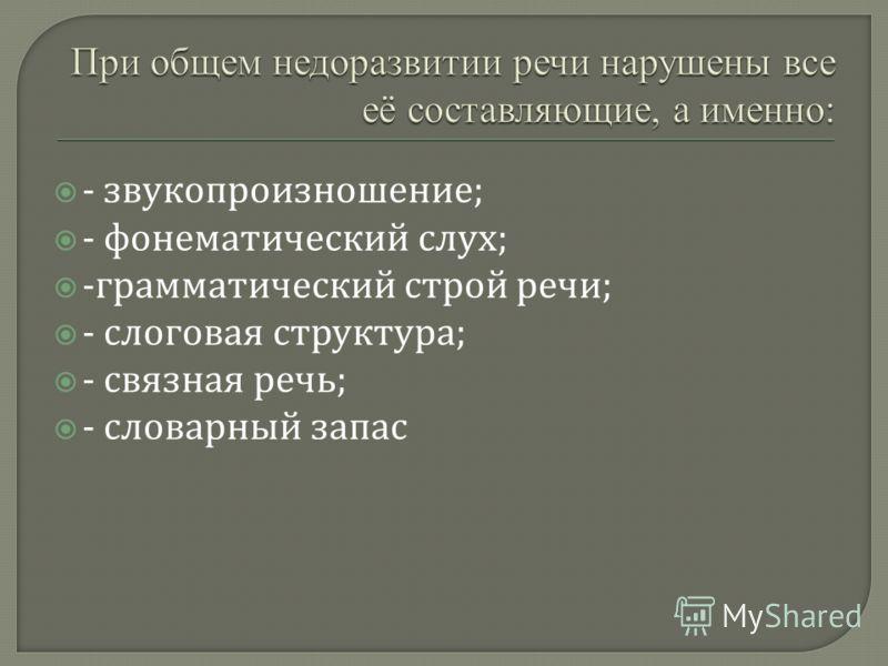 - звукопроизношение ; - фонематический слух ; - грамматический строй речи ; - слоговая структура ; - связная речь ; - словарный запас