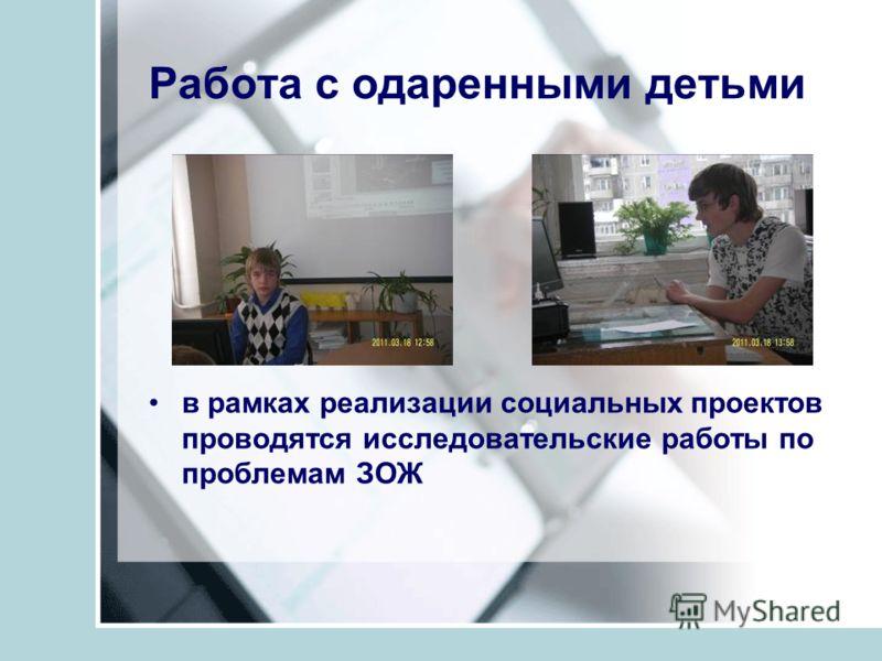 Работа с одаренными детьми в рамках реализации социальных проектов проводятся исследовательские работы по проблемам ЗОЖ