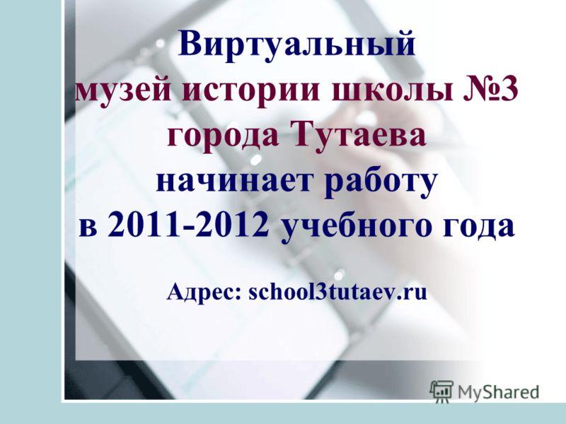 Виртуальный музей истории школы 3 города Тутаева начинает работу в 2011-2012 учебного года Адрес: school3tutaev.ru