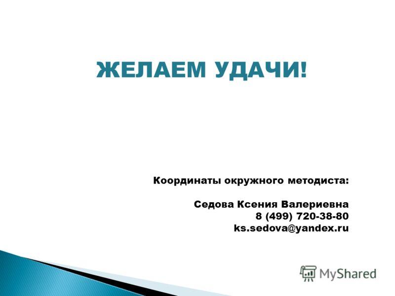 Координаты окружного методиста: Седова Ксения Валериевна 8 (499) 720-38-80 ks.sedova@yandex.ru ЖЕЛАЕМ УДАЧИ!