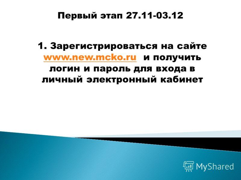 Первый этап 27.11-03.12 1. Зарегистрироваться на сайте www.new.mcko.ru и получить логин и пароль для входа в личный электронный кабинет www.new.mcko.ru