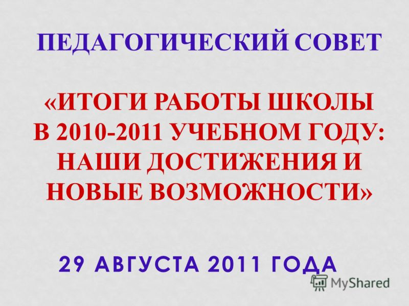 29 АВГУСТА 2011 ГОДА ПЕДАГОГИЧЕСКИЙ СОВЕТ «ИТОГИ РАБОТЫ ШКОЛЫ В 2010-2011 УЧЕБНОМ ГОДУ: НАШИ ДОСТИЖЕНИЯ И НОВЫЕ ВОЗМОЖНОСТИ»