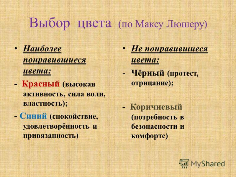 Выбор цвета (по Максу Люшеру) Наиболее понравившиеся цвета: - Красный (высокая активность, сила воли, властность); - Синий (спокойствие, удовлетворённость и привязанность) Не понравившиеся цвета: -Чёрный (протест, отрицание); - Коричневый (потребност