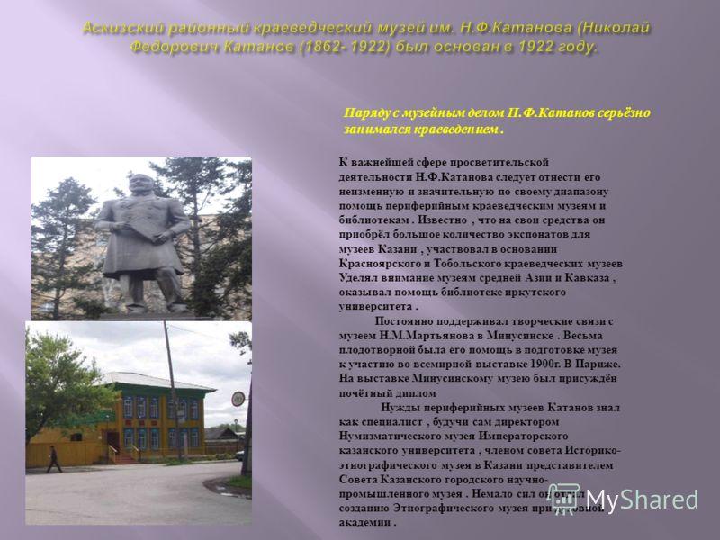 Наряду с музейным делом Н.Ф.Катанов серьёзно занимался краеведением. К важнейшей сфере просветительской деятельности Н.Ф.Катанова следует отнести его неизменную и значительную по своему диапазону помощь периферийным краеведческим музеям и библиотекам