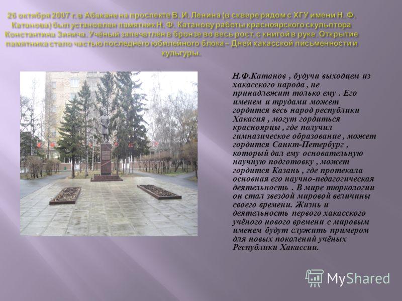 Н. Ф. Катанов, будучи выходцем из хакасского народа, не принадлежит только ему. Его именем и трудами может гордится весь народ республики Хакасия, могут гордиться красноярцы, где получил гимназическое образование, может гордится Санкт - Петербург, ко