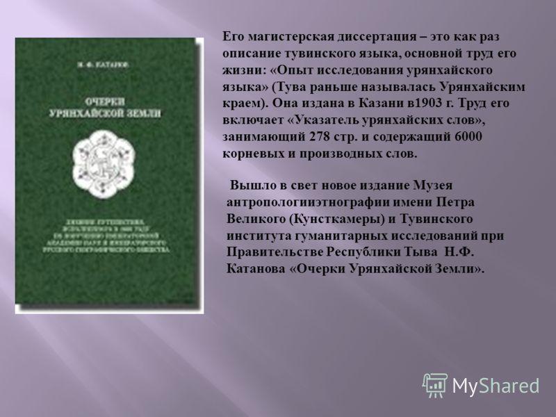 Его магистерская диссертация – это как раз описание тувинского языка, основной труд его жизни: «Опыт исследования урянхайского языка» (Тува раньше называлась Урянхайским краем). Она издана в Казани в1903 г. Труд его включает «Указатель урянхайских сл