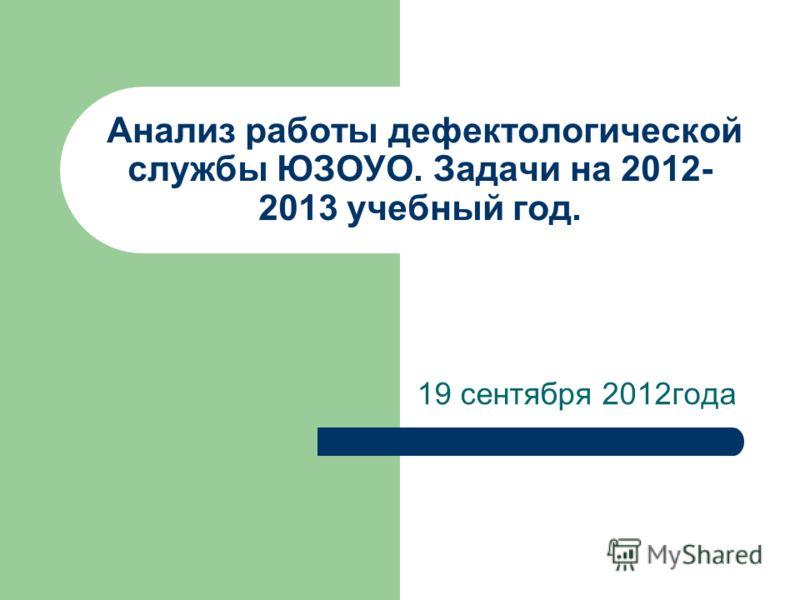 Анализ работы дефектологической службы ЮЗОУО. Задачи на 2012- 2013 учебный год. 19 сентября 2012года