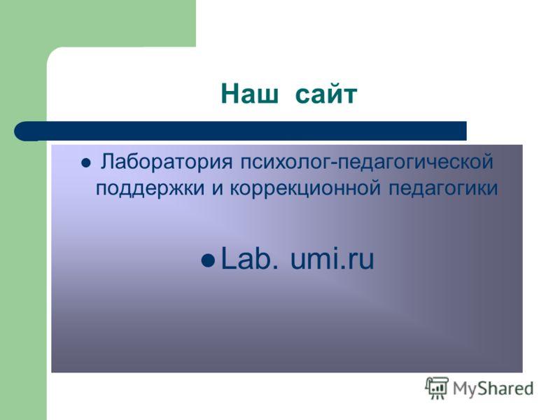 Наш сайт Лаборатория психолог-педагогической поддержки и коррекционной педагогики Lab. umi.ru
