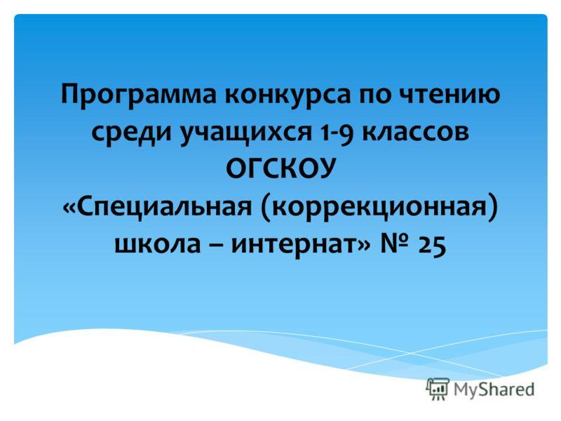 Программа конкурса по чтению среди учащихся 1-9 классов ОГСКОУ «Специальная (коррекционная) школа – интернат» 25