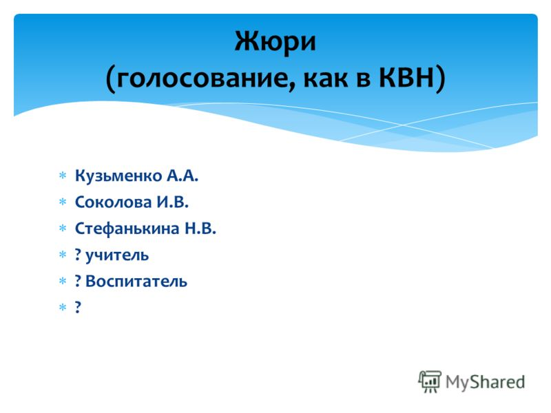 Кузьменко А.А. Соколова И.В. Стефанькина Н.В. ? учитель ? Воспитатель ? Жюри (голосование, как в КВН)