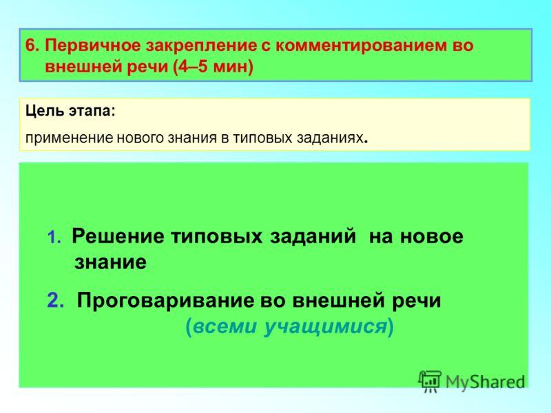 6. Первичное закрепление с комментированием во внешней речи (4–5 мин) 1. Решение типовых заданий на новое знание 2. Проговаривание во внешней речи (всеми учащимися) Цель этапа: применение нового знания в типовых заданиях.
