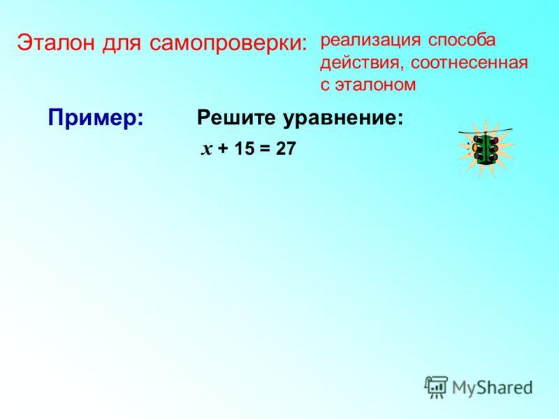 Решите уравнение: х + 15 = 27 Пример: Эталон для самопроверки: реализация способа действия, соотнесенная с эталоном