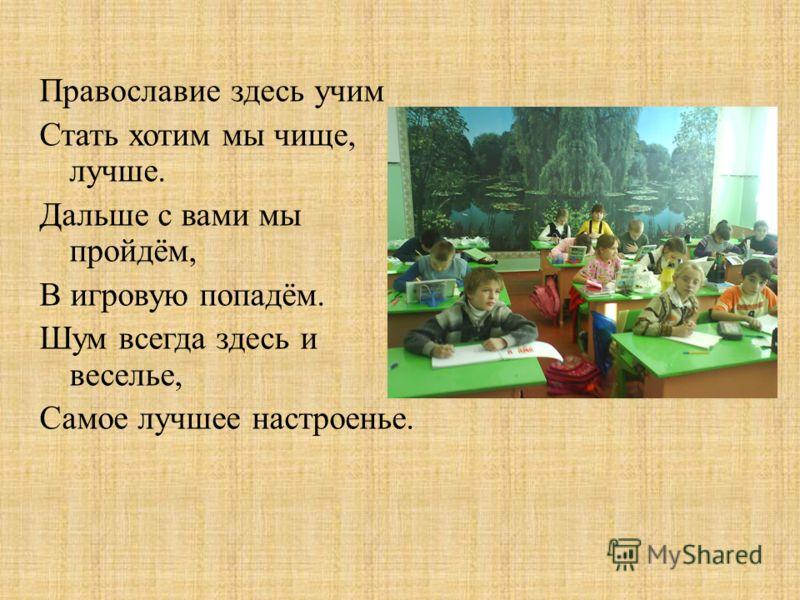 Православие здесь учим Стать хотим мы чище, лучше. Дальше с вами мы пройдём, В игровую попадём. Шум всегда здесь и веселье, Самое лучшее настроенье.