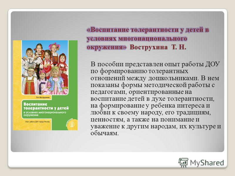 В пособии представлен опыт работы ДОУ по формированию толерантных отношений между дошкольниками. В нем показаны формы методической работы с педагогами, ориентированные на воспитание детей в духе толерантности, на формирование у ребенка интереса и люб