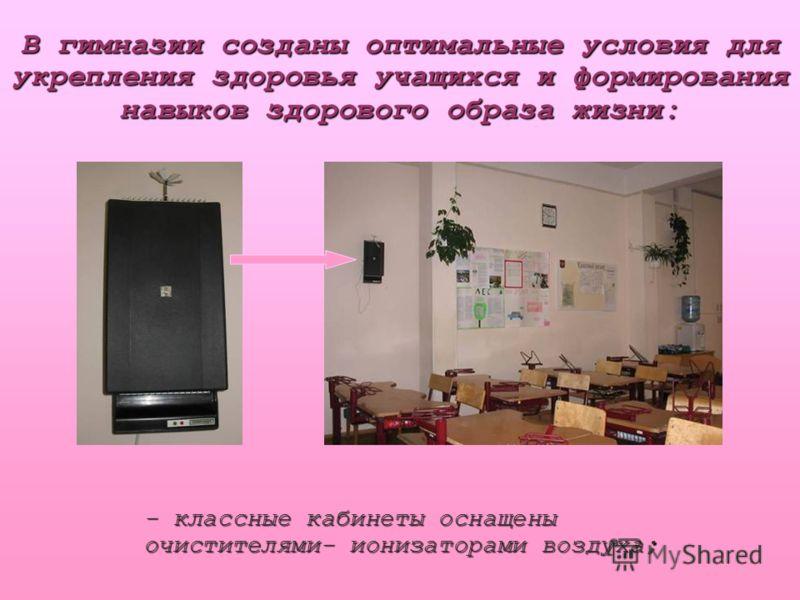 В гимназии созданы оптимальные условия для укрепления здоровья учащихся и формирования навыков здорового образа жизни: - классные кабинеты оснащены очистителями- ионизаторами воздуха;