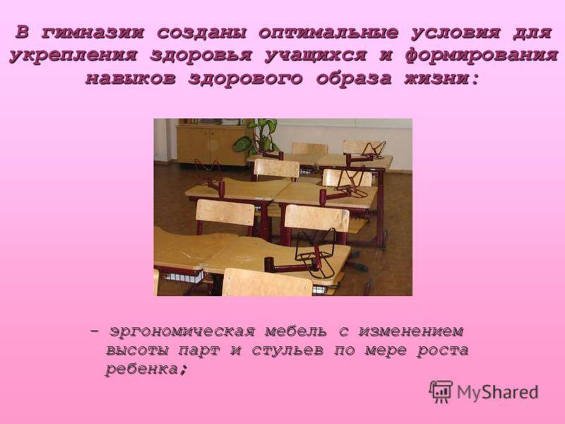 В гимназии созданы оптимальные условия для укрепления здоровья учащихся и формирования навыков здорового образа жизни: - эргономическая мебель с изменением высоты парт и стульев по мере роста ребенка;