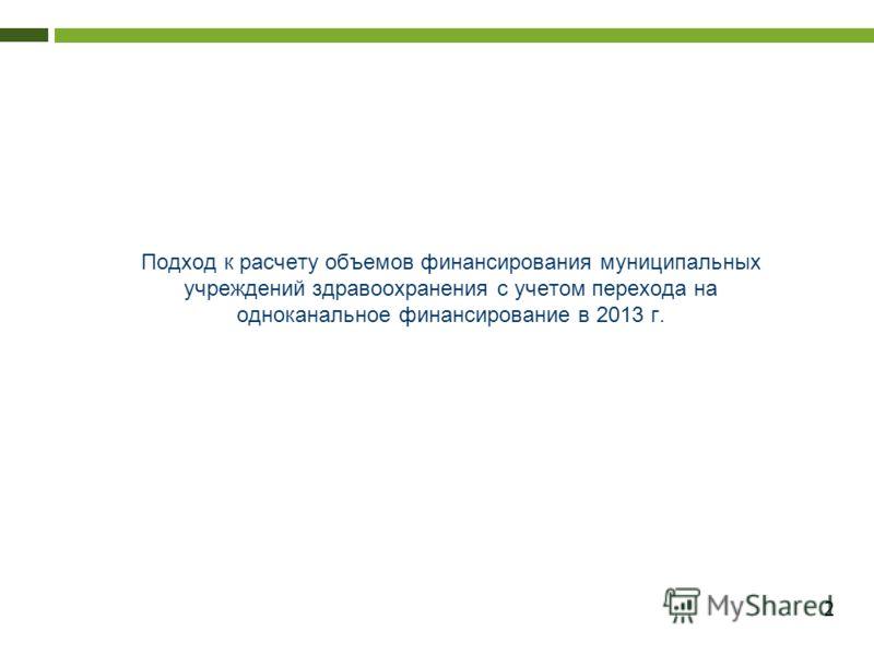 2 Подход к расчету объемов финансирования муниципальных учреждений здравоохранения с учетом перехода на одноканальное финансирование в 2013 г.