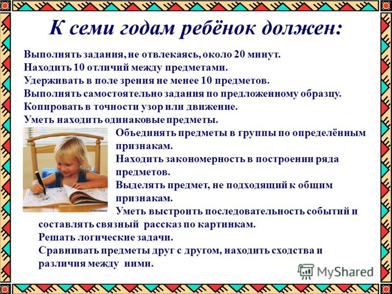 К семи годам ребёнок должен: Выполнять задания, не отвлекаясь, около 20 минут. Находить 10 отличий между предметами. Удерживать в поле зрения не менее 10 предметов. Выполнять самостоятельно задания по предложенному образцу. Копировать в точности узор