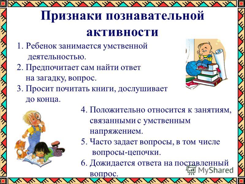 Признаки познавательной активности 1.Ребенок занимается умственной деятельностью. 2. Предпочитает сам найти ответ на загадку, вопрос. 3. Просит почитать книги, дослушивает до конца. 4. Положительно относится к занятиям, связанными с умственным напряж