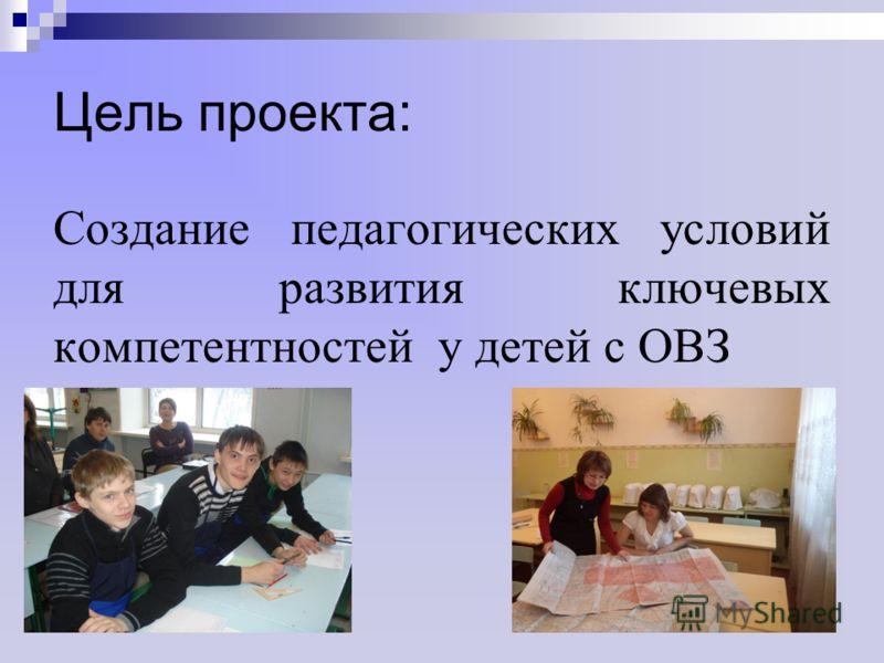 Цель проекта: Создание педагогических условий для развития ключевых компетентностей у детей с ОВЗ