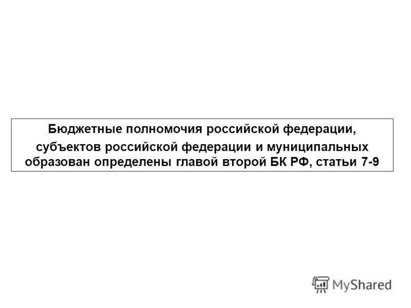 Бюджетные полномочия российской федерации, субъектов российской федерации и муниципальных образован определены главой второй БК РФ, статьи 7-9