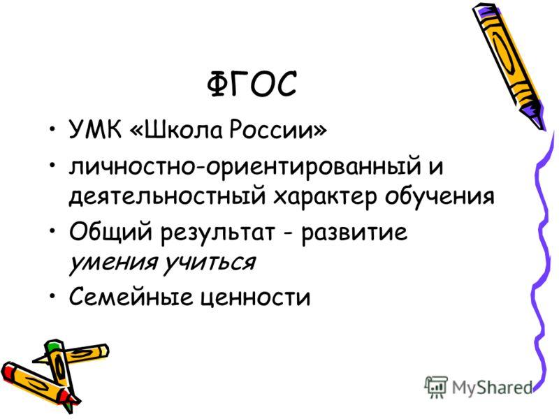 ФГОС УМК «Школа России» личностно-ориентированный и деятельностный характер обучения Общий результат - развитие умения учиться Семейные ценности