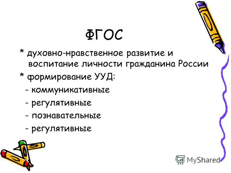 ФГОС * духовно-нравственное развитие и воспитание личности гражданина России * формирование УУД: - коммуникативные - регулятивные - познавательные - регулятивные