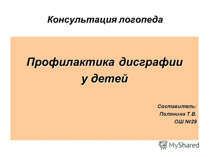 Консультация логопеда Профилактика дисграфии у детей Составитель: Полянина Т.В. ОШ 29