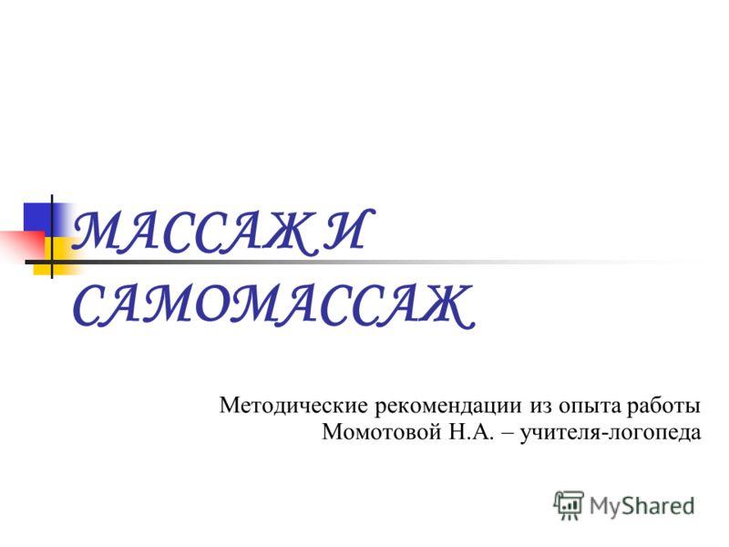 МАССАЖ И САМОМАССАЖ Методические рекомендации из опыта работы Момотовой Н.А. – учителя-логопеда