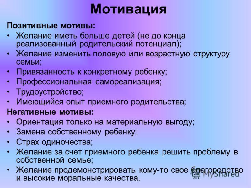 Мотивация Позитивные мотивы: Желание иметь больше детей (не до конца реализованный родительский потенциал); Желание изменить половую или возрастную структуру семьи; Привязанность к конкретному ребенку; Профессиональная самореализация; Трудоустройство