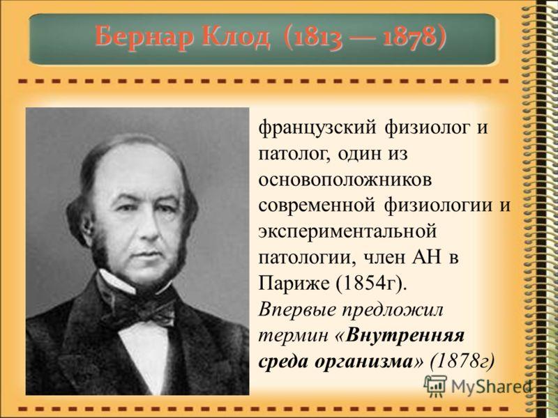Бернар Клод (1813 1878) французский физиолог и патолог, один из основоположников современной физиологии и экспериментальной патологии, член АН в Париже (1854г). Впервые предложил термин «Внутренняя среда организма» (1878г)