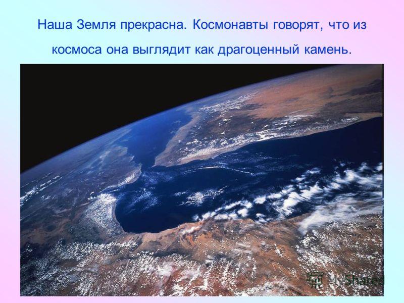 Наша Земля прекрасна. Космонавты говорят, что из космоса она выглядит как драгоценный камень.