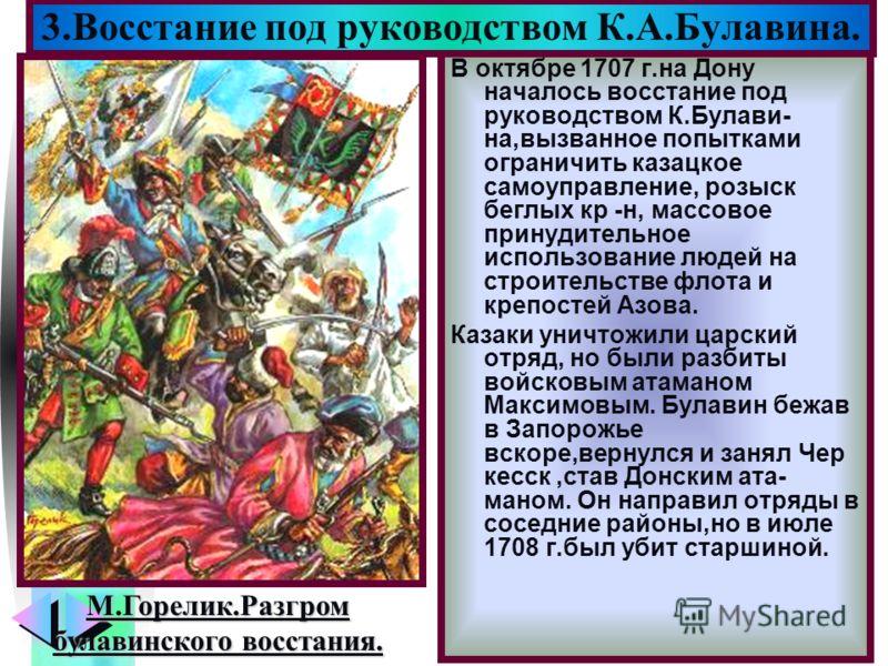 Меню В октябре 1707 г.на Дону началось восстание под руководством К.Булави- на,вызванное попытками ограничить казацкое самоуправление, розыск беглых кр -н, массовое принудительное использование людей на строительстве флота и крепостей Азова. Казаки у