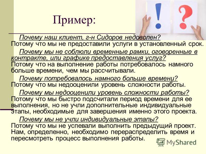 Пример: Почему наш клиент, г-н Сидоров недоволен? Потому что мы не предоставили услуги в установленный срок. Почему мы не соблюли временные рамки, оговоренные в контракте, или графике предоставления услуг? Потому что на выполнение работы потребовалос